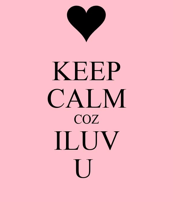 KEEP CALM COZ ILUV U