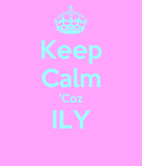 Keep Calm 'Coz ILY