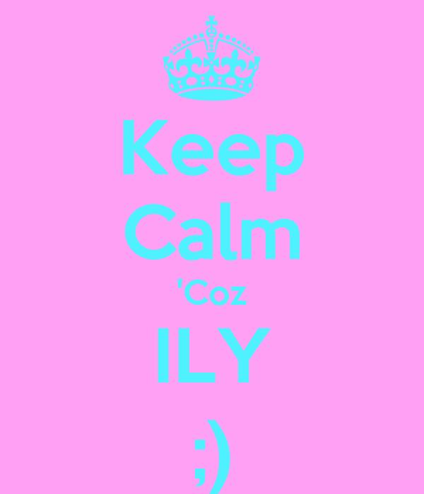 Keep Calm 'Coz ILY ;)