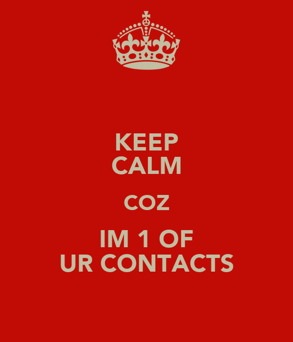 KEEP CALM COZ IM 1 OF UR CONTACTS