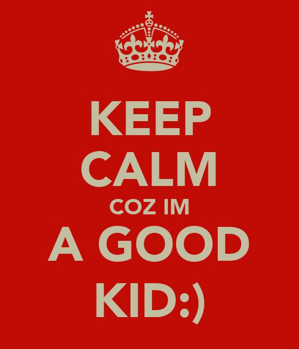 KEEP CALM COZ IM A GOOD KID:)