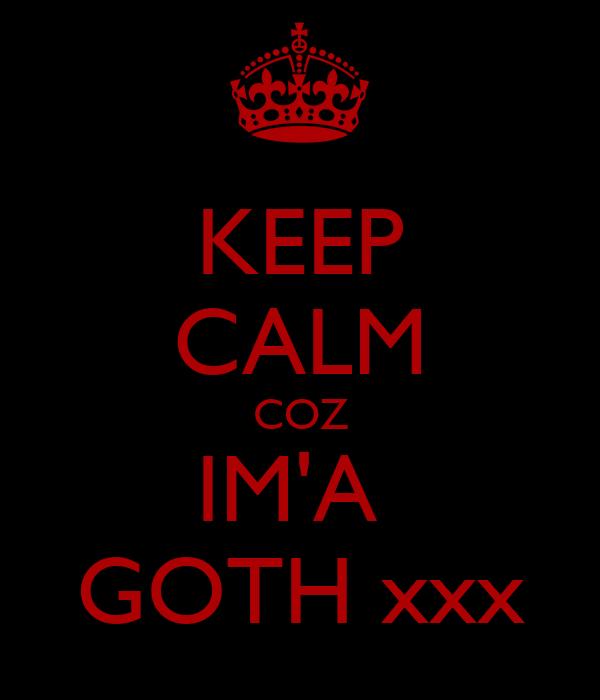 KEEP CALM COZ IM'A  GOTH xxx