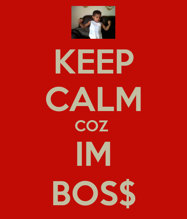 KEEP CALM COZ  IM BOS$