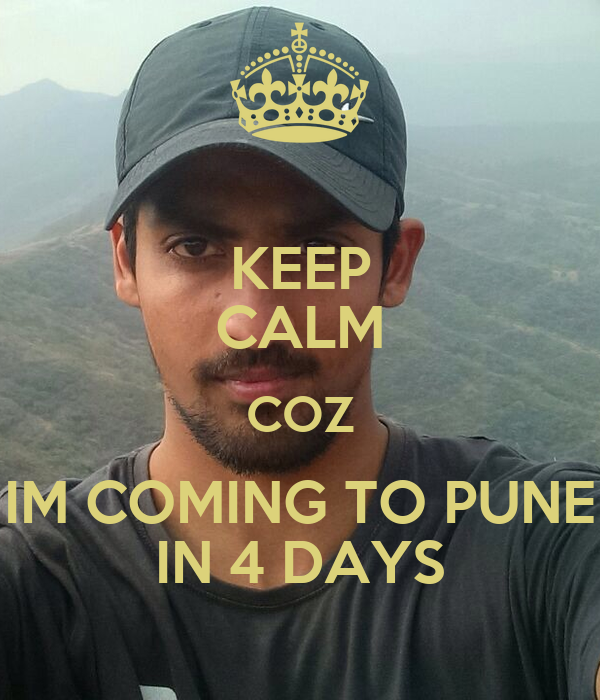 KEEP CALM COZ IM COMING TO PUNE IN 4 DAYS