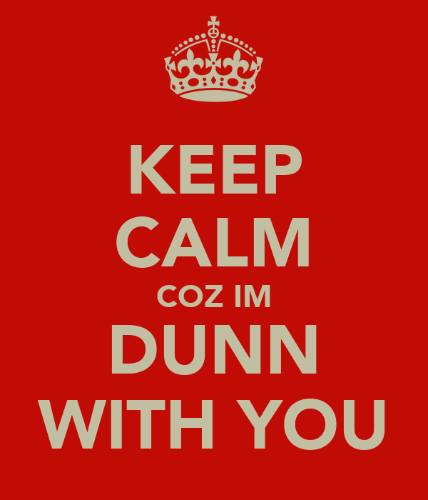 KEEP CALM COZ IM DUNN WITH YOU