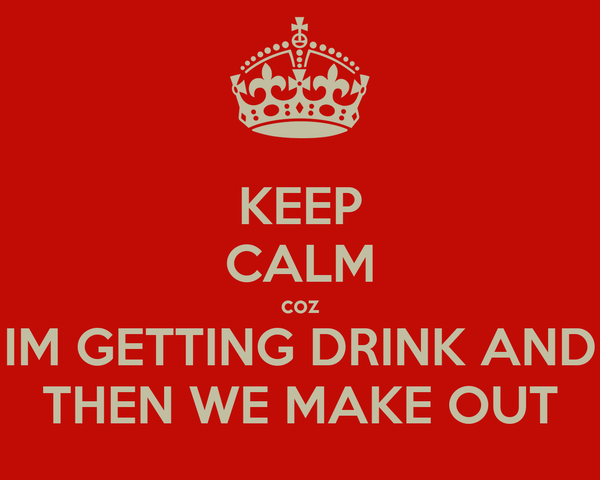 KEEP CALM coz IM GETTING DRINK AND THEN WE MAKE OUT