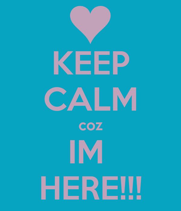 KEEP CALM coz IM  HERE!!!