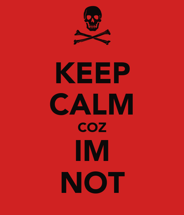 KEEP CALM COZ IM NOT