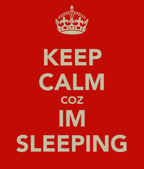 KEEP CALM COZ IM SLEEPING