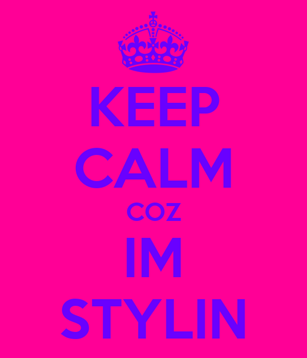 KEEP CALM COZ IM STYLIN