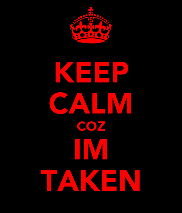 KEEP CALM COZ IM TAKEN