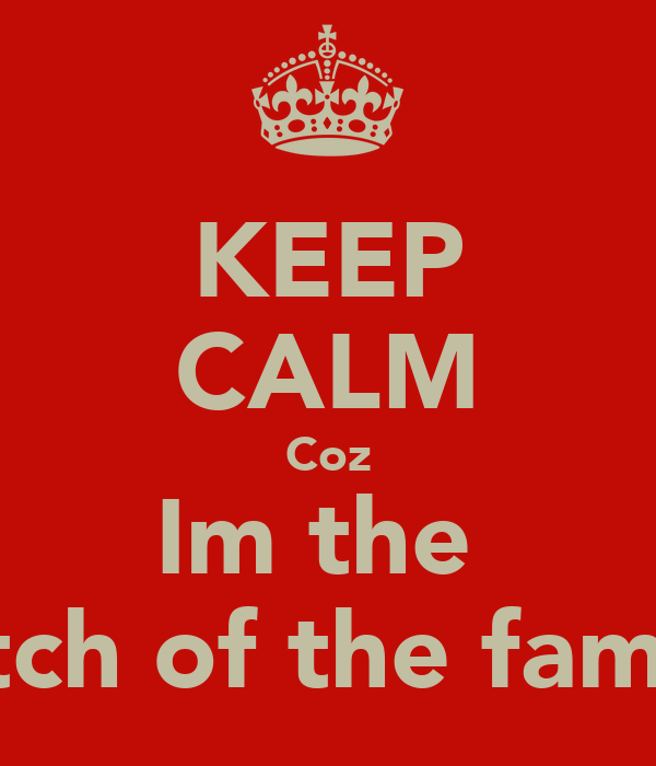 KEEP CALM Coz Im the  Bitch of the family