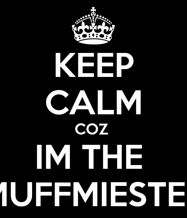 KEEP CALM COZ  IM THE  MUFFMIESTER