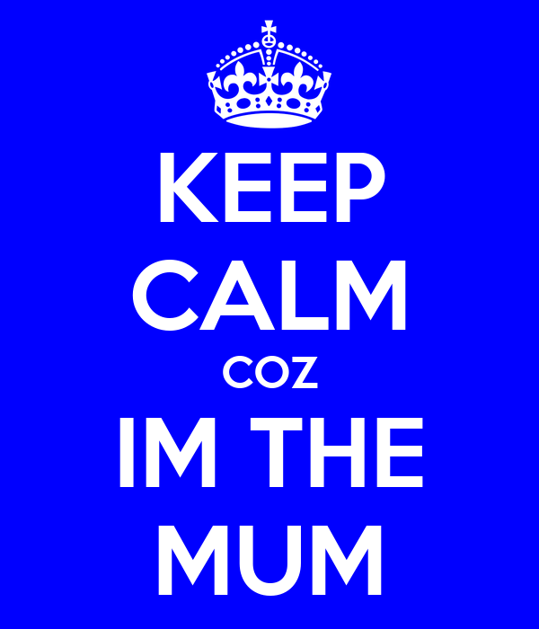 KEEP CALM COZ IM THE MUM