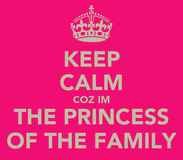 KEEP CALM COZ IM THE PRINCESS OF THE FAMILY
