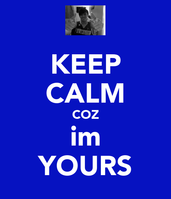 KEEP CALM COZ im YOURS