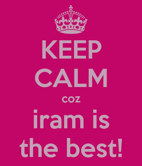 KEEP CALM coz iram is the best!