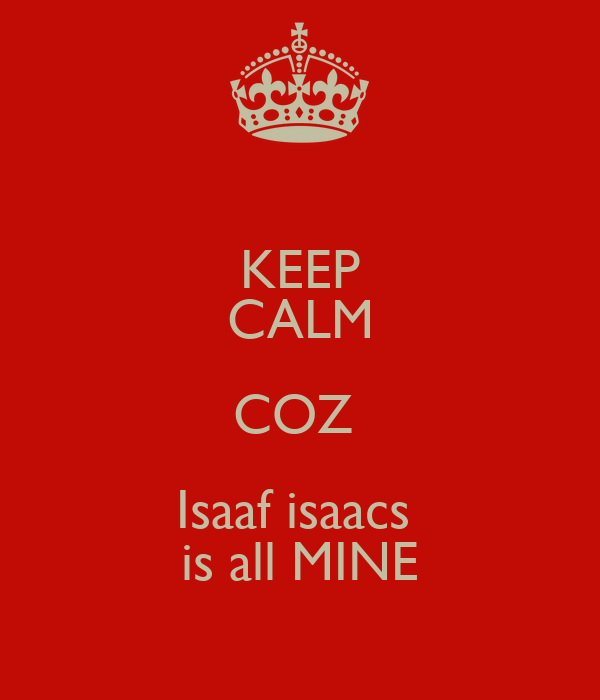 KEEP CALM COZ  Isaaf isaacs  is all MINE