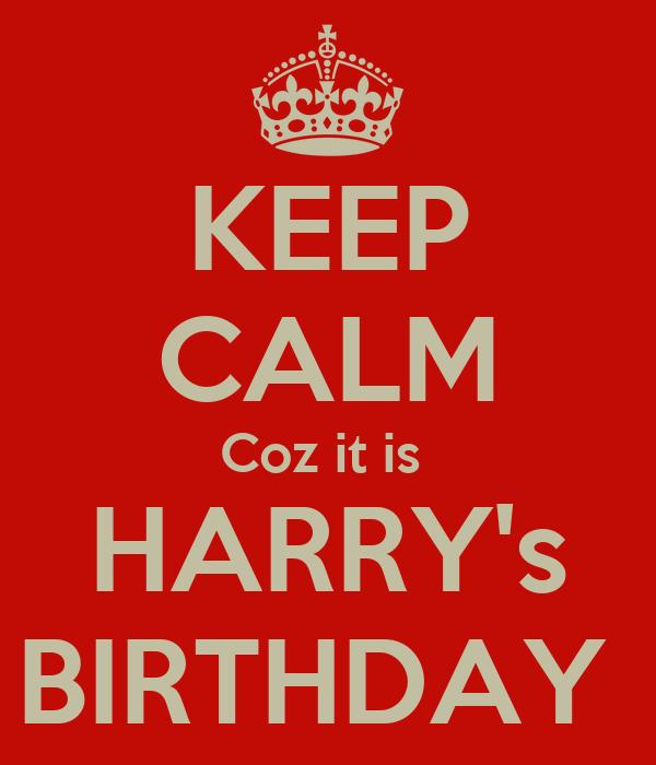 KEEP CALM Coz it is  HARRY's BIRTHDAY