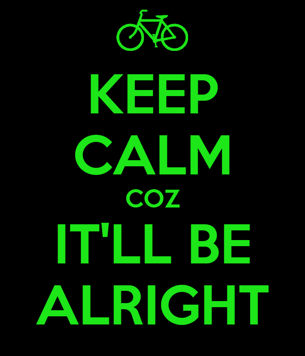 KEEP CALM COZ IT'LL BE ALRIGHT
