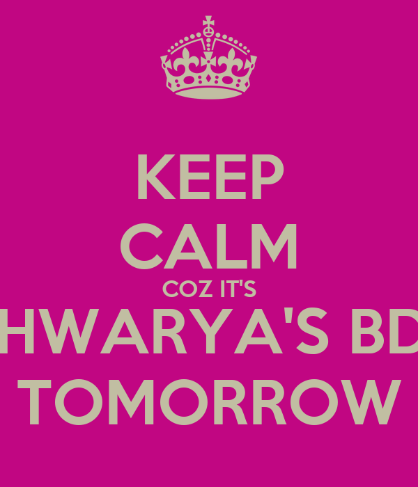 KEEP CALM COZ IT'S AISHWARYA'S BDAY TOMORROW