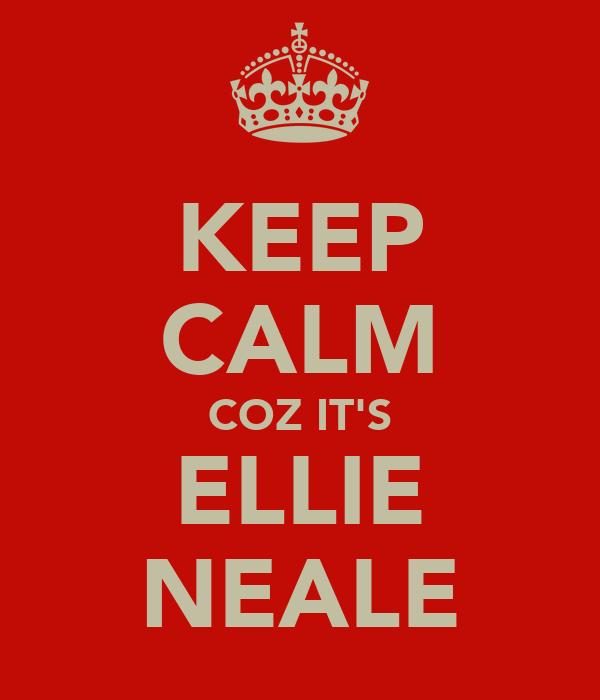 KEEP CALM COZ IT'S ELLIE NEALE