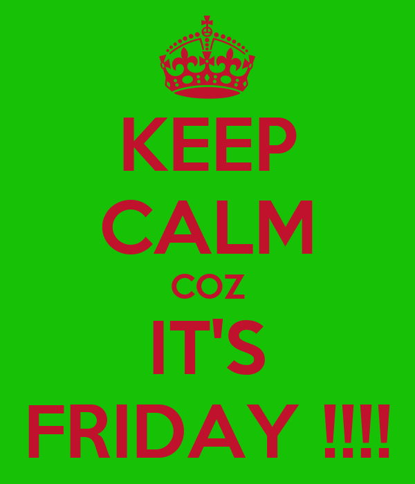 KEEP CALM COZ IT'S FRIDAY !!!!