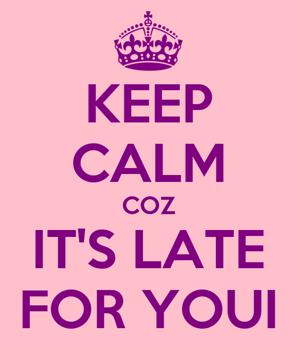 KEEP CALM COZ IT'S LATE FOR YOUI