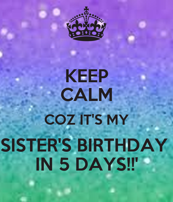 KEEP CALM COZ IT'S MY SISTER'S BIRTHDAY  IN 5 DAYS!!'
