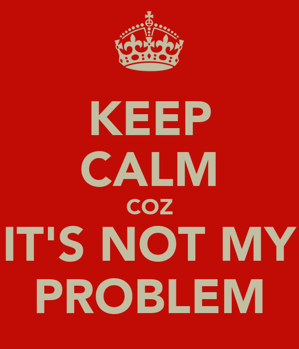 KEEP CALM COZ IT'S NOT MY PROBLEM