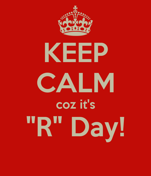 "KEEP CALM coz it's ""R"" Day!"