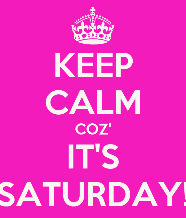KEEP CALM COZ' IT'S SATURDAY!