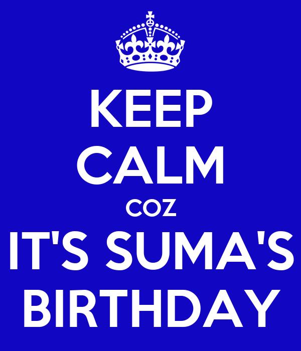 KEEP CALM COZ IT'S SUMA'S BIRTHDAY