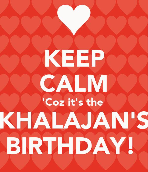 KEEP CALM 'Coz it's the  KHALAJAN'S BIRTHDAY!