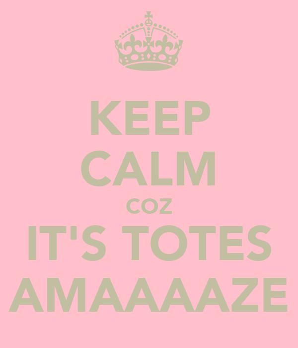 KEEP CALM COZ IT'S TOTES AMAAAAZE