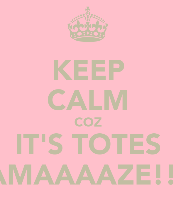 KEEP CALM COZ IT'S TOTES AMAAAAZE!!!