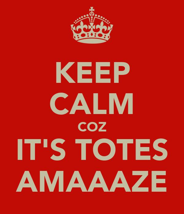 KEEP CALM COZ IT'S TOTES AMAAAZE
