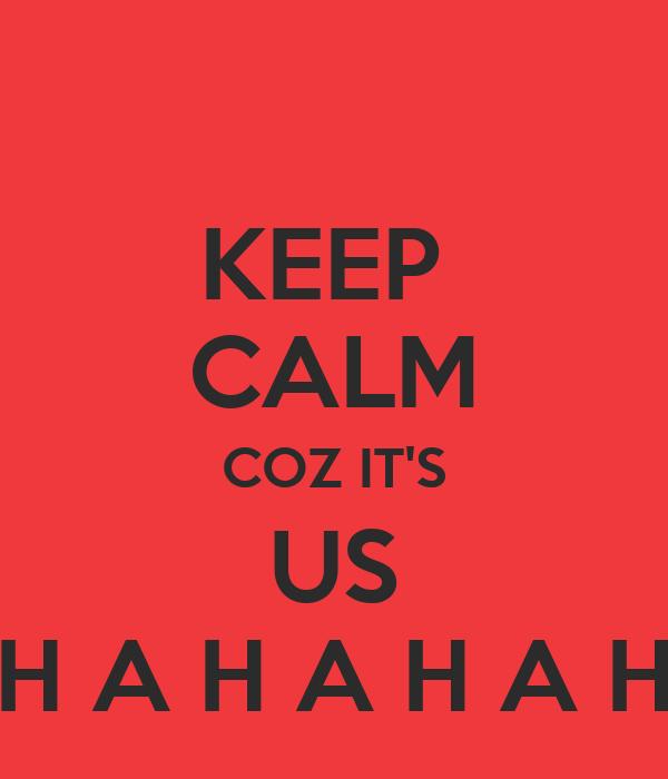 KEEP  CALM COZ IT'S US H A H A H A H