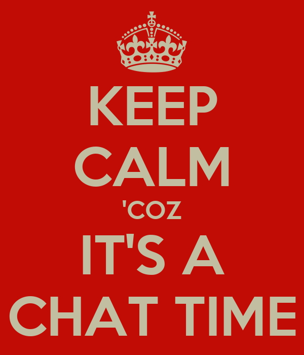 KEEP CALM 'COZ IT'S A CHAT TIME