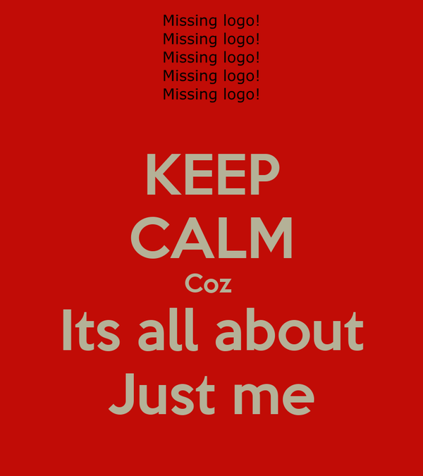 KEEP CALM Coz  Its all about Just me