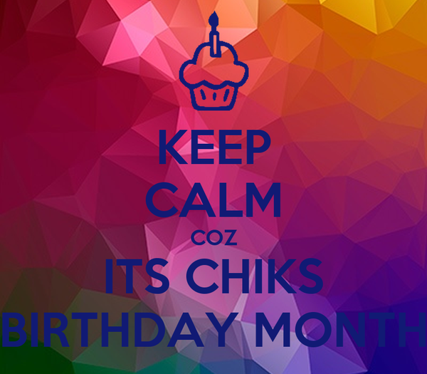 KEEP CALM COZ ITS CHIKS BIRTHDAY MONTH