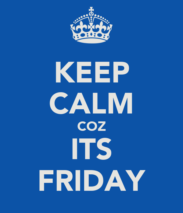 KEEP CALM COZ ITS FRIDAY