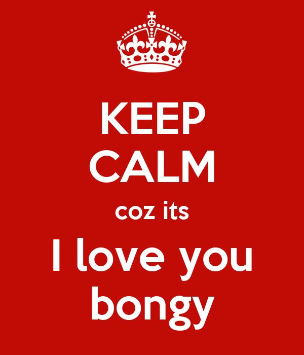 KEEP CALM coz its I love you bongy