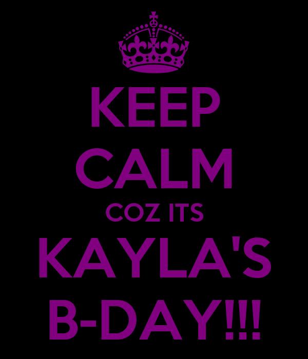 KEEP CALM COZ ITS KAYLA'S B-DAY!!!