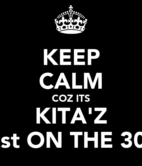 KEEP CALM COZ ITS KITA'Z 21st ON THE 30th