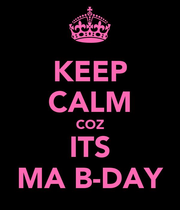 KEEP CALM COZ ITS MA B-DAY