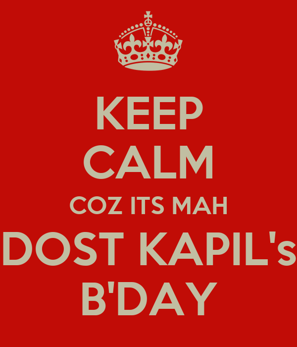 KEEP CALM COZ ITS MAH DOST KAPIL's B'DAY
