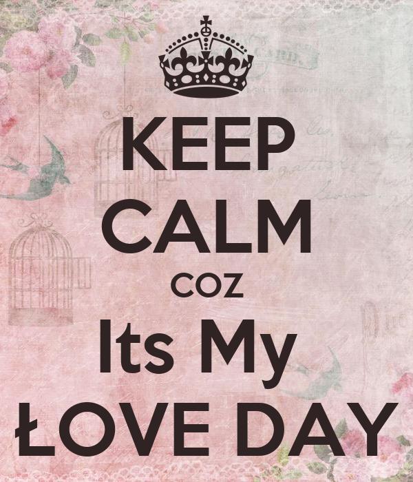 KEEP CALM COZ Its My  ŁOVE DAY