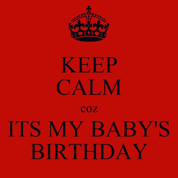 KEEP CALM coz ITS MY BABY'S BIRTHDAY