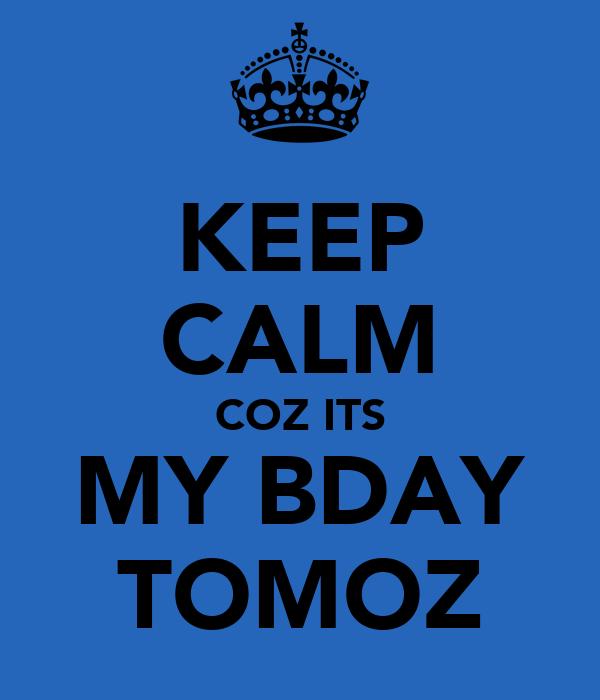 KEEP CALM COZ ITS MY BDAY TOMOZ